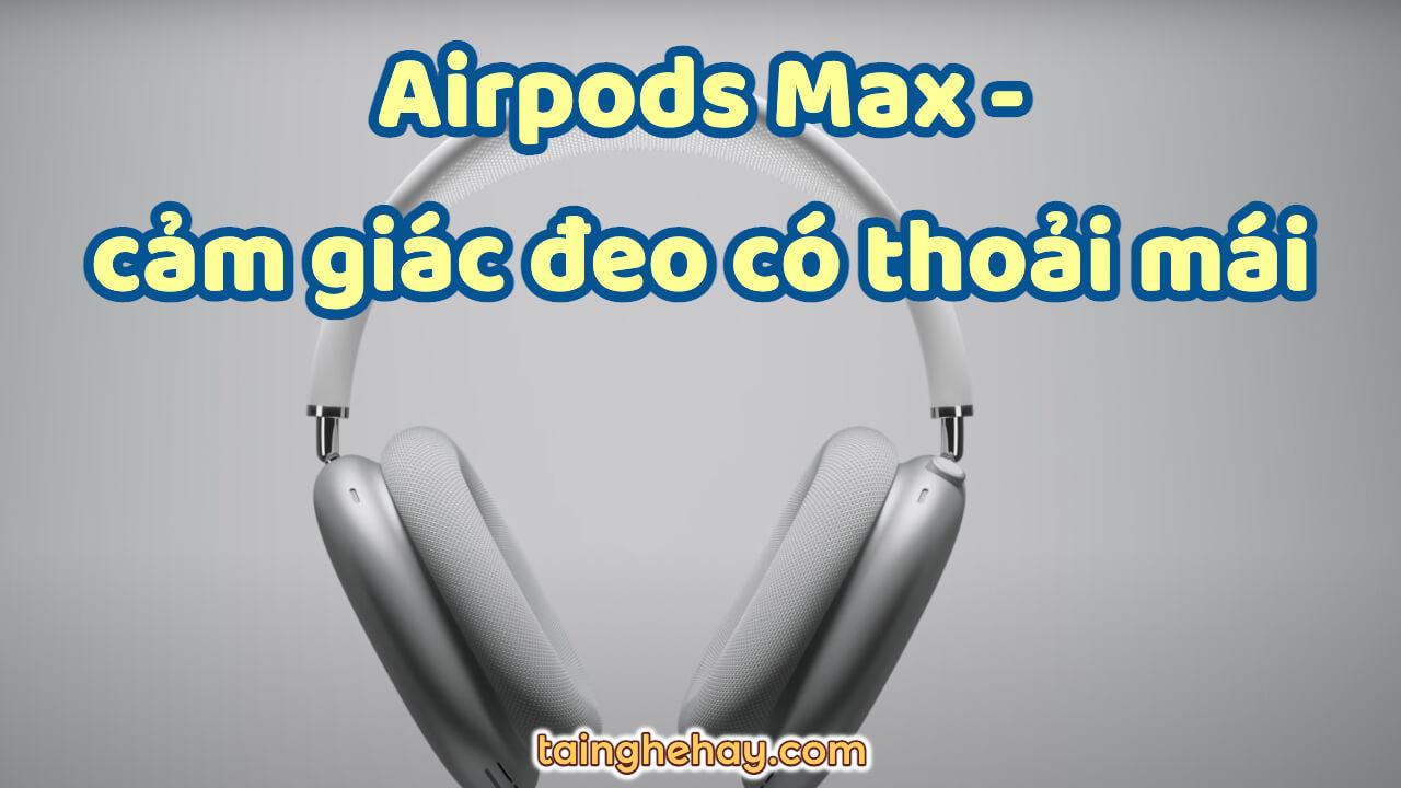 Cảm giác đeo tai nghe Airpods Max có thoải mái