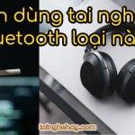 Nên mua tai nghe Bluetooth loại nào